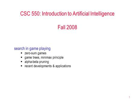 1 CSC 550: Introduction to Artificial Intelligence Fall 2008 search in game playing  zero-sum games  game trees, minimax principle  alpha-beta pruning.