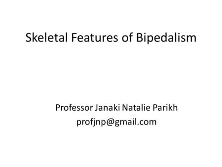 Skeletal Features of Bipedalism Professor Janaki Natalie Parikh