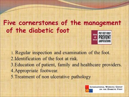 Five cornerstones of the management of the diabetic foot 1. Regular inspection and examination of the foot. 2.Identification of the foot at risk. 3.Education.