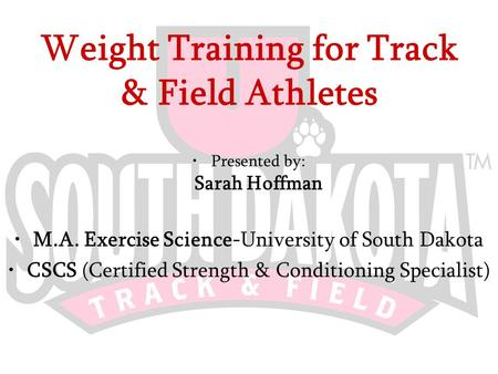 Weight Training for Track & Field Athletes Presented by: Sarah Hoffman M.A. Exercise Science-University of South Dakota CSCS (Certified Strength & Conditioning.
