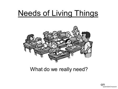 Needs of Living Things What do we really need?. Needs of Living Things Can you remember the things that we really need to survive?