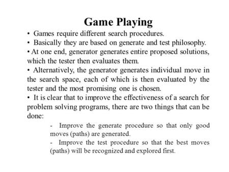 Game Playing Games require different search procedures. Basically they are based on generate and test philosophy. At one end, generator generates entire.