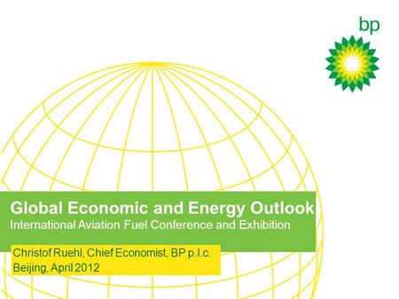 Global Economic and Energy Outlook International Aviation Fuel Conference and Exhibition Christof Ruehl, Chief Economist, BP p.l.c. Beijing, April 2012.