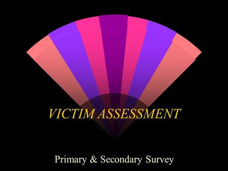 VICTIM ASSESSMENT Primary & Secondary Survey Beginning First Aid w Do not move the injured or suddenly ill person until you have a clear idea of the.