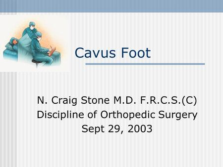 Cavus Foot N. Craig Stone M.D. F.R.C.S.(C) Discipline of Orthopedic Surgery Sept 29, 2003.