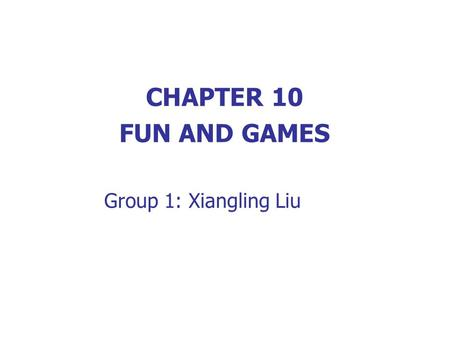 CHAPTER 10 FUN AND GAMES Group 1: Xiangling Liu.