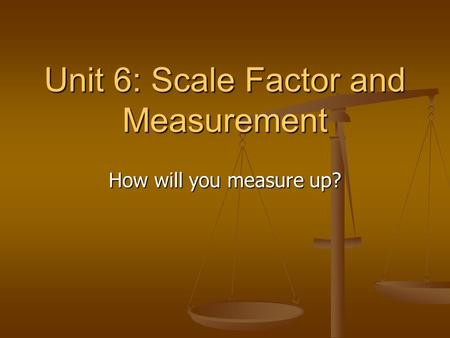 Unit 6: Scale Factor and Measurement How will you measure up?