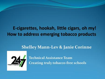 Shelley Mann-Lev & Janie Corinne 24/7 Technical Assistance Team Creating truly tobacco-free schools.