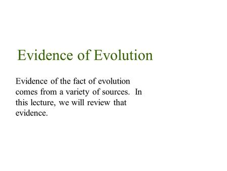 Evidence of Evolution Evidence of the fact of evolution comes from a variety of sources. In this lecture, we will review that evidence.