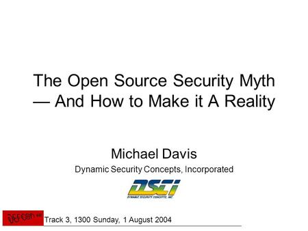 The Open Source Security Myth — And How to Make it A Reality Michael Davis Dynamic Security Concepts, Incorporated Track 3, 1300 Sunday, 1 August 2004.