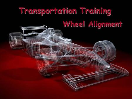 Transportation Training Wheel Alignment Why Align the Wheels? Correct Wheel alignment is essential to vehicle safety.  Improve Handling Ability  Maximum.