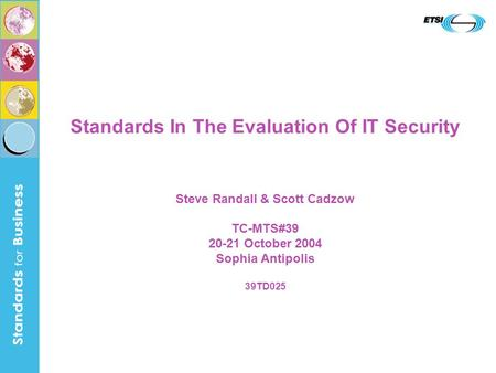 Standards In The Evaluation Of IT Security Steve Randall & Scott Cadzow TC-MTS#39 20-21 October 2004 Sophia Antipolis 39TD025.