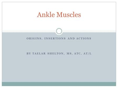 ORIGINS, INSERTIONS AND ACTIONS BY TAELAR SHELTON, MS, ATC, AT/L Ankle Muscles.