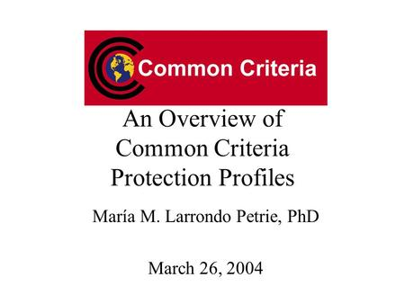 An Overview of Common Criteria Protection Profiles María M. Larrondo Petrie, PhD March 26, 2004.
