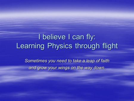 I believe I can fly: Learning Physics through flight Sometimes you need to take a leap of faith and grow your wings on the way down.