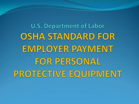 OSHA Issues Final Rule on Employer-Paid Personal Protective Equipment OSHA announced in the November 15, 2007 Federal Register a final rule on employer-paid.