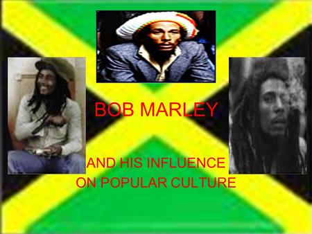 BOB MARLEY AND HIS INFLUENCE ON POPULAR CULTURE. Jamaica Bob Marley wanted to make Jamaica a better place as a whole and for the people living there They.