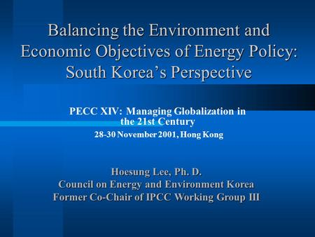 Balancing the Environment and Economic Objectives of Energy Policy: South Korea's Perspective PECC XIV: Managing Globalization in the 21st Century 28-30.