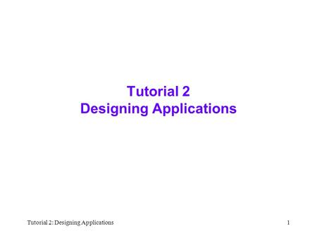Tutorial 2: Designing Applications1 Tutorial 2 Designing Applications.