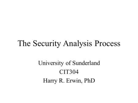 The Security Analysis Process University of Sunderland CIT304 Harry R. Erwin, PhD.