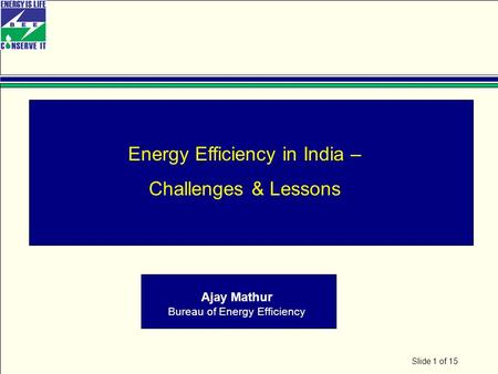 Slide 1 of 15 Energy Efficiency in India – Challenges & Lessons Ajay Mathur Bureau of Energy Efficiency.