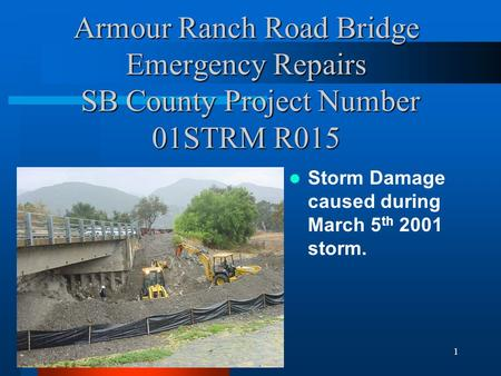1 Armour Ranch Road Bridge Emergency Repairs SB County Project Number 01STRM R015 Storm Damage caused during March 5 th 2001 storm.