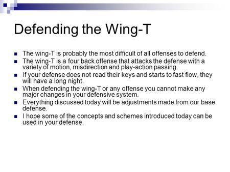 Defending the Wing-T The wing-T is probably the most difficult of all offenses to defend. The wing-T is a four back offense that attacks the defense with.
