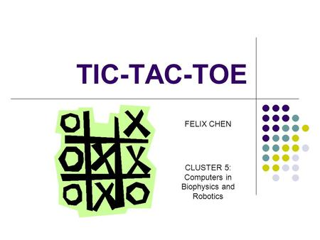 TIC-TAC-TOE FELIX CHEN CLUSTER 5: Computers in Biophysics and Robotics.