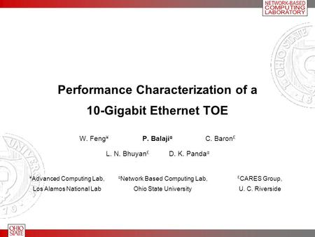 Performance Characterization of a 10-Gigabit Ethernet TOE W. Feng ¥ P. Balaji α C. Baron £ L. N. Bhuyan £ D. K. Panda α ¥ Advanced Computing Lab, Los Alamos.