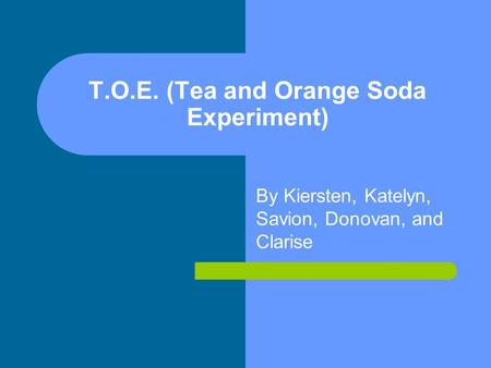 T.O.E. (Tea and Orange Soda Experiment) By Kiersten, Katelyn, Savion, Donovan, and Clarise.