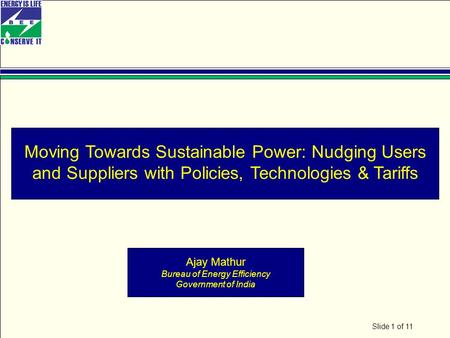 Slide 1 of 11 Moving Towards Sustainable Power: Nudging Users and Suppliers with Policies, Technologies & Tariffs Ajay Mathur Bureau of Energy Efficiency.