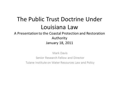 The Public Trust Doctrine Under Louisiana Law A Presentation to the Coastal Protection and Restoration Authority January 18, 2011 Mark Davis Senior Research.