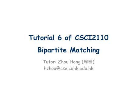 Tutorial 6 of CSCI2110 Bipartite Matching Tutor: Zhou Hong ( 周宏 )