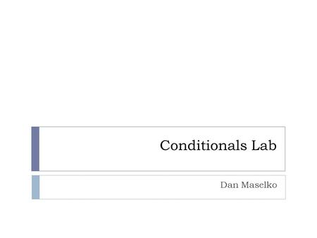 Conditionals Lab Dan Maselko. Overview  Gain familiarity with working with conditionals  Become familiar with using the modulus operator  Understand.