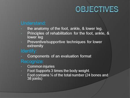 Understand: the anatomy of the foot, ankle, & lower leg. Principles of rehabilitation for the foot, ankle, & lower leg Preventive/supportive techniques.