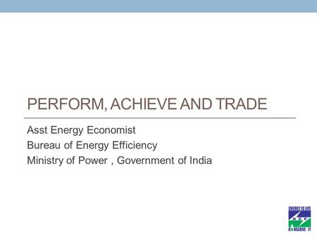 PERFORM, ACHIEVE AND TRADE Asst Energy Economist Bureau of Energy Efficiency Ministry of Power, Government of India.