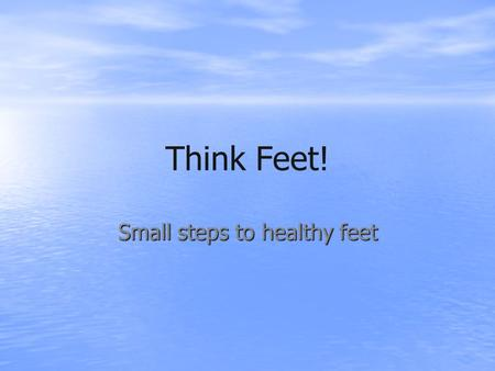 Think Feet! Small steps to healthy feet. Foot facts! You put one and a half times your body weight through your foot with each step you take A pair of.