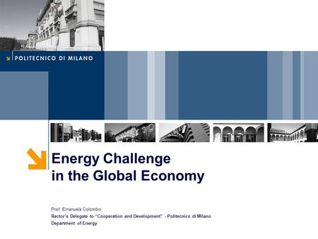 "Energy Challenge in the Global Economy Prof. Emanuela Colombo, Rector's Delegate to ""Cooperation and Development"" - Politecnico di Milano Department of."