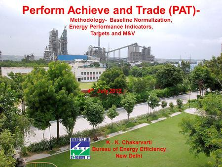 Perform Achieve and Trade (PAT)- Methodology- Baseline Normalization, Energy Performance Indicators, Targets and M&V 4 th July,2012 K. K. Chakarvarti Bureau.