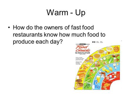 Warm - Up How do the owners of fast food restaurants know how much food to produce each day?