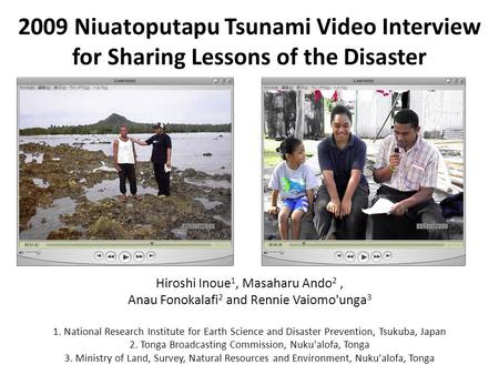 2009 Niuatoputapu Tsunami Video Interview for Sharing Lessons of the Disaster Hiroshi Inoue 1, Masaharu Ando 2, Anau Fonokalafi 2 and Rennie Vaiomo'unga.