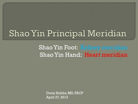 Shao Yin Foot: Kidney meridian Shao Yin Hand: Heart meridian Doris Hubbs, MD, FACP April 27, 2013.