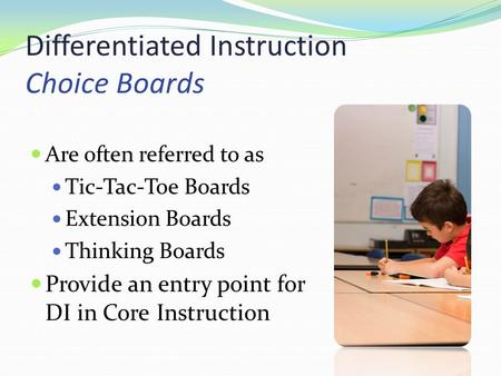 Differentiated Instruction Choice Boards Are often referred to as Tic-Tac-Toe Boards Extension Boards Thinking Boards Provide an entry point for DI in.