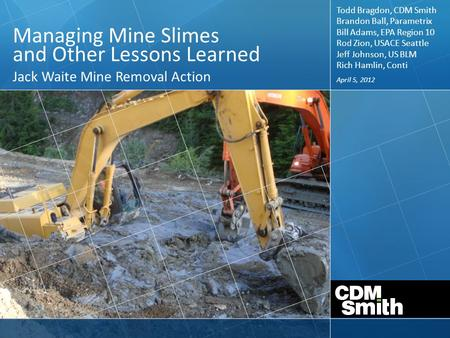 April 5, 2012 Managing Mine Slimes and Other Lessons Learned Jack Waite Mine Removal Action Todd Bragdon, CDM Smith Brandon Ball, Parametrix Bill Adams,