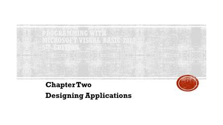 PROGRAMMING WITH MICROSOFT VISUAL BASIC 2010 5 TH EDITION Chapter Two Designing Applications.