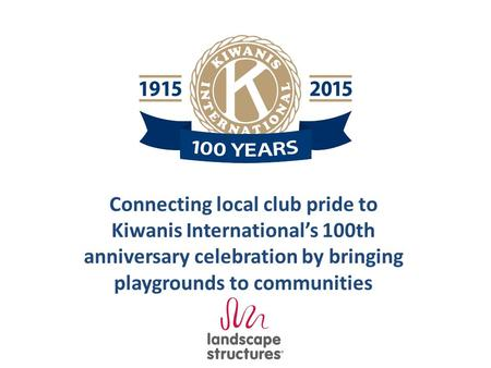 Connecting local club pride to Kiwanis International's 100th anniversary celebration by bringing playgrounds to communities.