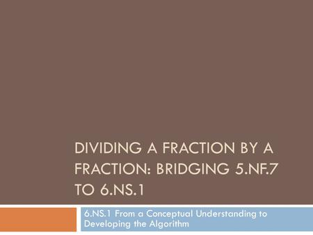 DIVIDING A FRACTION BY A FRACTION: BRIDGING 5.NF.7 TO 6.NS.1 6.NS.1 From a Conceptual Understanding to Developing the Algorithm.