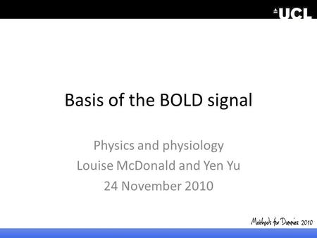 Basis of the BOLD signal Physics and physiology Louise McDonald and Yen Yu 24 November 2010 2010.