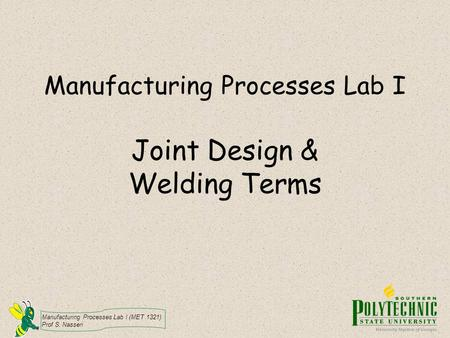 Manufacturing Processes Lab I (MET 1321) Prof S. Nasseri Manufacturing Processes Lab I Joint Design & Welding Terms.