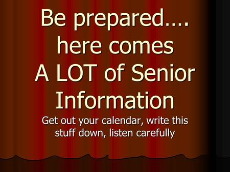 Be prepared…. here comes A LOT of Senior Information Get out your calendar, write this stuff down, listen carefully.